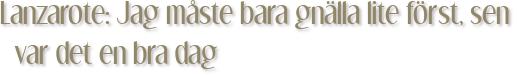 Lanzarote: Jag måste bara gnälla lite först, sen var det en bra dag