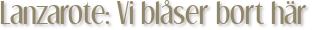 Lanzarote: Vi blåser bort här